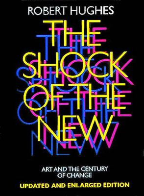 The Shock of the New: Art and the Century of Change - Hughes, Robert