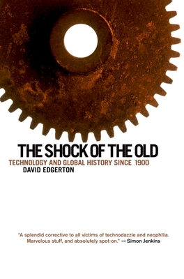 The Shock of the Old: Technology and Global History Since 1900 - Edgerton, David