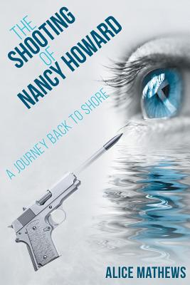 The Shooting of Nancy Howard: A Journey Back to Shore - Mathews, Alice, Dr.