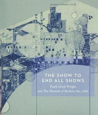 The Show to End All Shows: Frank Lloyd Wright and the Museum of Modern Art, 1940 - Reed, Peter (Editor), and Kaizen, William (Editor), and Smith, Kathryn