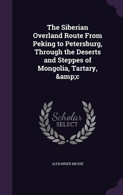 The Siberian Overland Route from Peking to Petersburg, Through the Deserts and Steppes of Mongolia, Tartary, &C - Michie, Alexander
