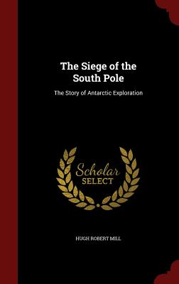 The Siege of the South Pole: The Story of Antarctic Exploration - Mill, Hugh Robert