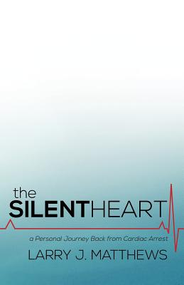 The Silent Heart: A Personal Journey Back from Cardiac Arrest - Matthews, Larry J