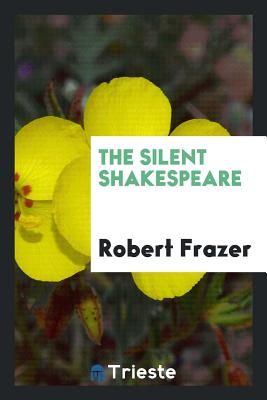 The Silent Shakespeare - Frazer, Robert