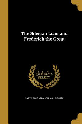 The Silesian Loan and Frederick the Great - Satow, Ernest Mason Sir (Creator)