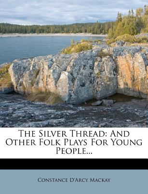 The Silver Thread: And Other Folk Plays for Young People... - MacKay, Constance D'Arcy
