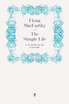 The Simple Life: C. R. Ashbee in the Cotswolds - MacCarthy, Fiona
