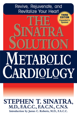 The Sinatra Solution: Metabolic Cardiology - Sinatra, Stephen T, Dr., and Roberts, James C (Foreword by)