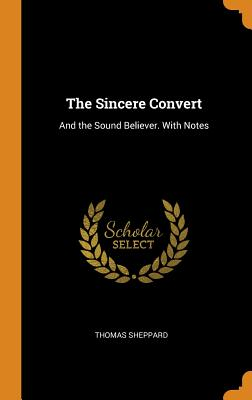 The Sincere Convert: And the Sound Believer. with Notes - Sheppard, Thomas
