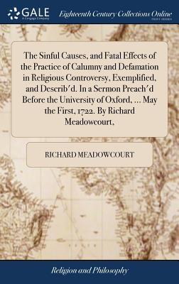 The Sinful Causes, and Fatal Effects of the Practice of Calumny and Defamation in Religious Controversy, Exemplified, and Describ'd. in a Sermon Preach'd Before the University of Oxford, ... May the First, 1722. by Richard Meadowcourt, - Meadowcourt, Richard