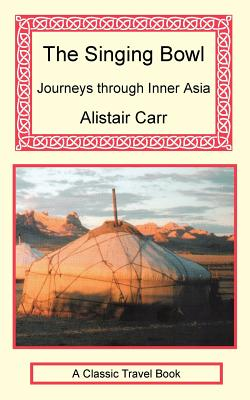 The Singing Bowl - Journeys Through Inner Asia - Carr, Alistair