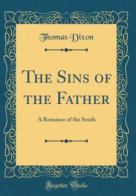 The Sins of the Father: A Romance of the South (Classic Reprint) - Dixon, Thomas