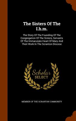 The Sisters of the I.H.M.: The Story of the Founding of the Congregation of the Sisters, Servants of the Immaculate Heart of Mary and Their Work in the Scranton Diocese - Member of the Scranton Community (Creator)