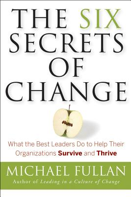 The Six Secrets of Change: What the Best Leaders Do to Help Their Organizations Survive and Thrive - Fullan, Michael