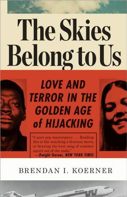 The Skies Belong to Us: Love and Terror in the Golden Age of Hijacking - Koerner, Brendan I