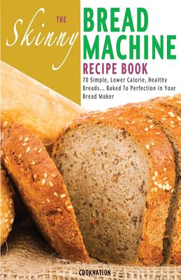 The Skinny Bread Machine Recipe Book: 70 Simple, Lower Calorie, Healthy Breads... Baked to Perfection in Your Bread Maker. - Cooknation