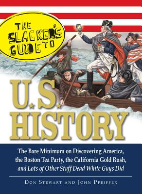 The Slackers Guide to U.S. History: The Bare Minimum on Discovering America, the Boston Tea Party, the California Gold Rush, and Lots of Other Stuff D - Stewart, Don, and Pfeiffer, John