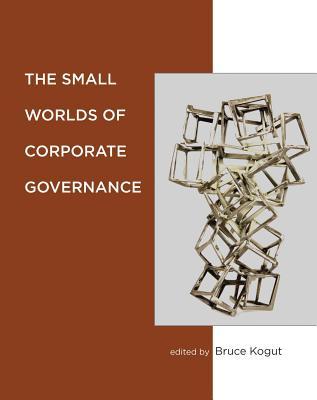The Small Worlds of Corporate Governance - Kogut, Bruce (Editor)