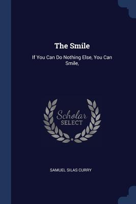 The Smile: If You Can Do Nothing Else, You Can Smile, - Curry, Samuel Silas