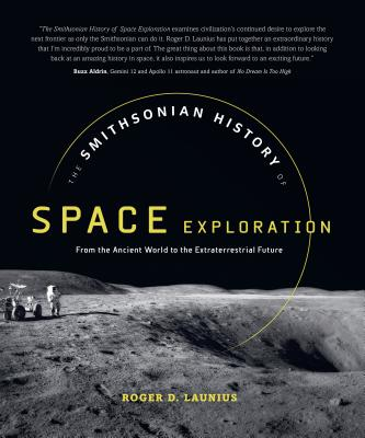 The Smithsonian History of Space Exploration: From the Ancient World to the Extraterrestrial Future - Launius, Roger D