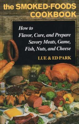 The Smoked-Foods Cookbook: How to Flavor, Cure and Prepare Savory Meats, Game, Fish, Nuts, and Cheese - Park, Lue, and Park, Ed