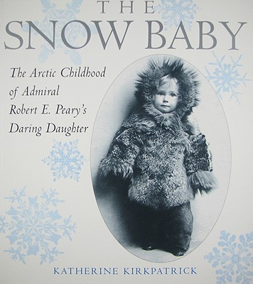 The Snow Baby: The Arctic Childhood of Admiral Robert E. Peary's Daring Daughter - Kirkpatrick, Katherine