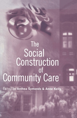 The Social Construction of Community Care - Symonds, Anthea (Editor), and Kelly, Anne (Editor)