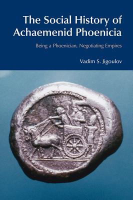 The Social History of Achaemenid Phoenicia: Being a Phoenician, Negotiating Empires - Jigoulov, Vadim S