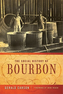 The Social History of Bourbon - Carson, Gerald, and Veach, Mike (Foreword by)