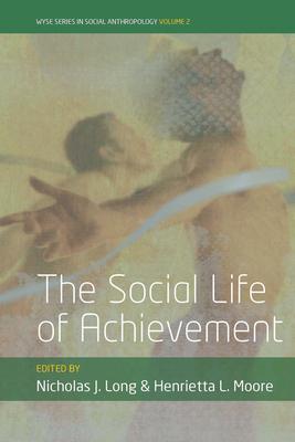 The Social Life of Achievement - Long, Nicholas J. (Editor), and Moore, Henrietta (Editor)