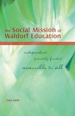 The Social Mission of Waldorf Education: Independent, Privately Funded, Accessible to All (Awsna Publications) - Lamb, Gary