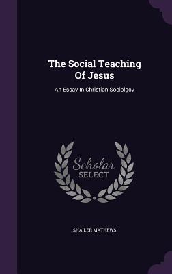 The Social Teaching of Jesus: An Essay in Christian Sociolgoy - Mathews, Shailer