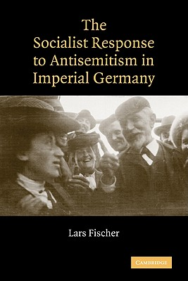 The Socialist Response to Antisemitism in Imperial Germany - Fischer, Lars