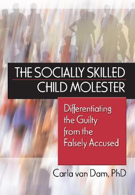 The Socially Skilled Child Molester: Differentiating the Guilty from the Falsely Acccused - Van Dam, Carla
