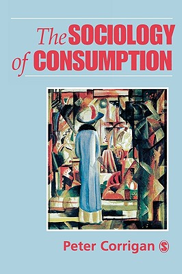The Sociology of Consumption: An Introduction - Corrigan, Peter, Dr.