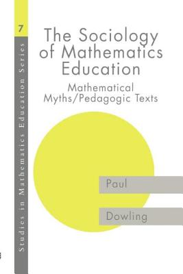 The Sociology of Mathematics Education: Mathematical Myths / Pedagogic Texts - Dowling, Paul