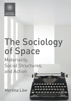 The Sociology of Space: Materiality, Social Structures, and Action - Löw, Martina