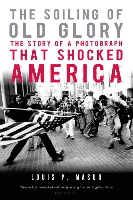 The Soiling of Old Glory: The Story of a Photograph That Shocked America - Masur, Louis P