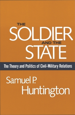 The Soldier and the State: The Theory and Politics of Civil-Military Relations - Huntington, Samuel P
