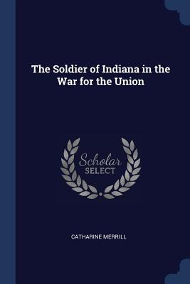 The Soldier of Indiana in the War for the Union - Merrill, Catharine