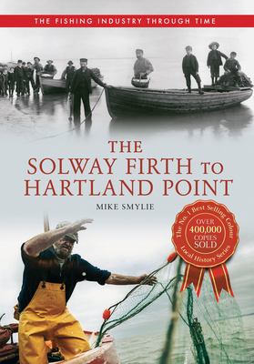 The Solway Firth to Hartland Point The Fishing Industry Through Time - Smylie, Mike
