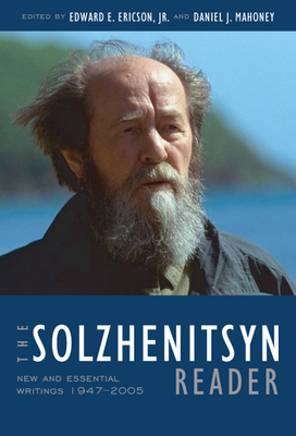 The Solzhenitsyn Reader: New and Essential Writings, 1947-2005 - Solzhenitsyn, Aleksandr, and Ericson Jr, Edward E (Editor), and Mahoney, Daniel J (Editor)