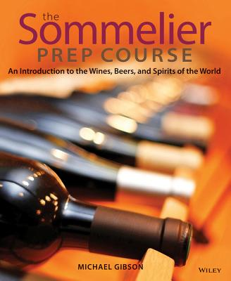 The Sommelier Prep Course: An Introduction to the Wines, Beers, and Spirits of the World - Gibson, Michael