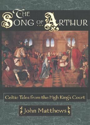 The Song of Arthur: Celtic Tales from the King's Court - Matthews, John