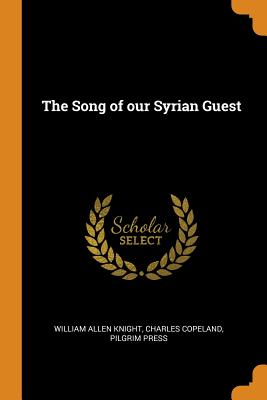 The Song of Our Syrian Guest - Knight, William Allen, and Copeland, Charles, and Press, Pilgrim