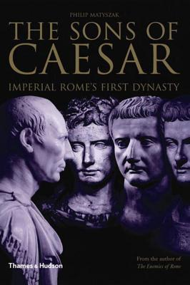 The Sons of Caesar: Imperial Rome's First Dynasty - Matyszak, Philip