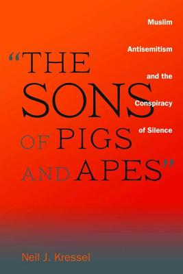 The Sons of Pigs and Apes: Muslim Antisemitism and the Conspiracy of Silence - Kressel, Neil