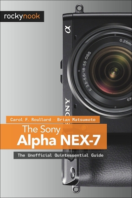 The Sony Alpha Nex-7: The Unofficial Quintessential Guide - Roullard, Carol F, and D, Brian Matsumoto