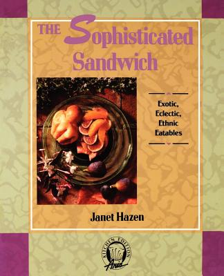 The Sophisticated Sandwich: Exotic, Eclectic, Ethnic Eatables - Hazen, Janet