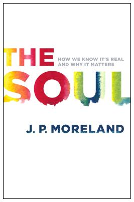 The Soul: How We Know It's Real and Why It Matters - Moreland, J P
